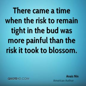 There came a time when the risk to remain tight in the bud was more painful than the risk it took to blossom.