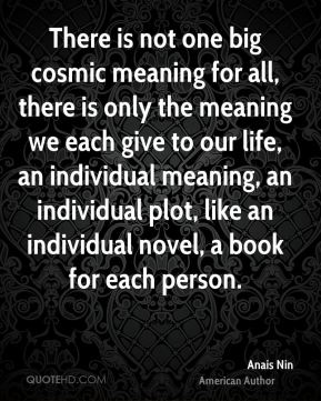 There is not one big cosmic meaning for all, there is only the meaning we each give to our life, an individual meaning, an individual plot, like an individual novel, a book for each person.