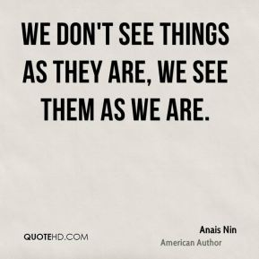 We don't see things as they are, we see them as we are.