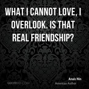 Anais Nin - What I cannot love, I overlook. Is that real friendship?