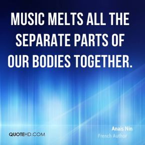 Anais Nin - Music melts all the separate parts of our bodies together.