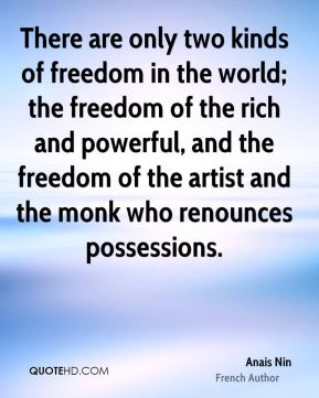 There are only two kinds of freedom in the world; the freedom of the rich and powerful, and the freedom of the artist and the monk who renounces possessions.