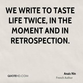 Anais Nin - We write to taste life twice, in the moment and in retrospection.