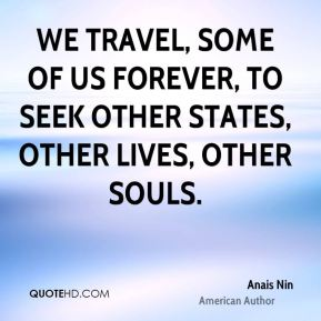 Anais Nin - We travel, some of us forever, to seek other states, other lives, other souls.