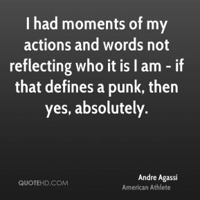 Andre Agassi - I had moments of my actions and words not reflecting who it is I am - if that defines a punk, then yes, absolutely.