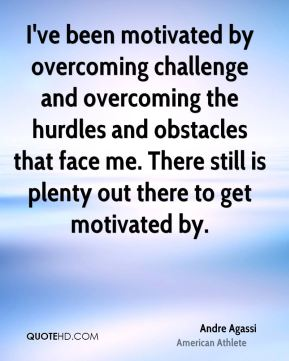 Andre Agassi - I've been motivated by overcoming challenge and overcoming the hurdles and obstacles that face me. There still is plenty out there to get motivated by.