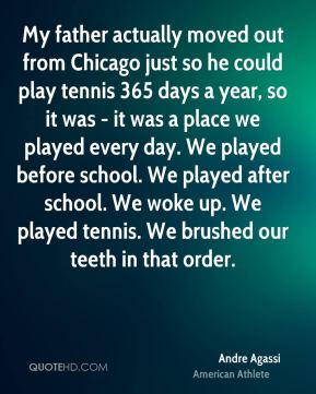My father actually moved out from Chicago just so he could play tennis 365 days a year, so it was - it was a place we played every day. We played before school. We played after school. We woke up. We played tennis. We brushed our teeth in that order.