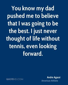 Andre Agassi - You know my dad pushed me to believe that I was going to be the best. I just never thought of life without tennis, even looking forward.