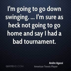 Andre Agassi - I'm going to go down swinging. ... I'm sure as heck not going to go home and say I had a bad tournament.