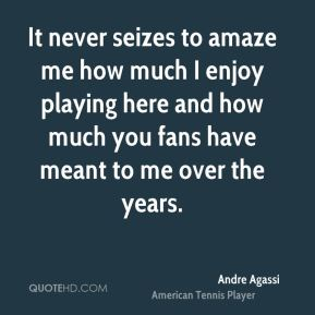 Andre Agassi - It never seizes to amaze me how much I enjoy playing here and how much you fans have meant to me over the years.