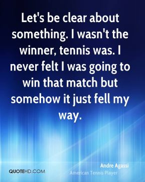 Let's be clear about something. I wasn't the winner, tennis was. I never felt I was going to win that match but somehow it just fell my way.