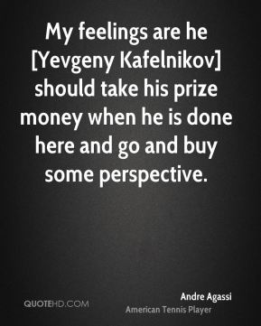 Andre Agassi - My feelings are he [Yevgeny Kafelnikov] should take his prize money when he is done here and go and buy some perspective.