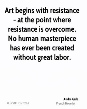 Andre Gide - Art begins with resistance - at the point where resistance is overcome. No human masterpiece has ever been created without great labor.