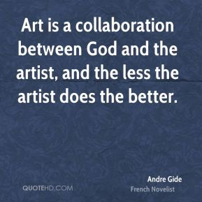 Andre Gide - Art is a collaboration between God and the artist, and the less the artist does the better.