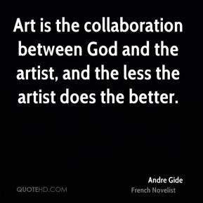 Andre Gide - Art is the collaboration between God and the artist, and the less the artist does the better.