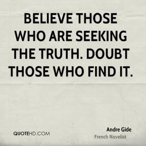 Andre Gide - Believe those who are seeking the truth. Doubt those who find it.