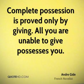 Andre Gide - Complete possession is proved only by giving. All you are unable to give possesses you.