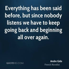 Andre Gide - Everything has been said before, but since nobody listens we have to keep going back and beginning all over again.