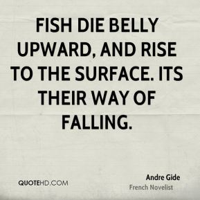 Andre Gide - Fish die belly upward, and rise to the surface. Its their way of falling.