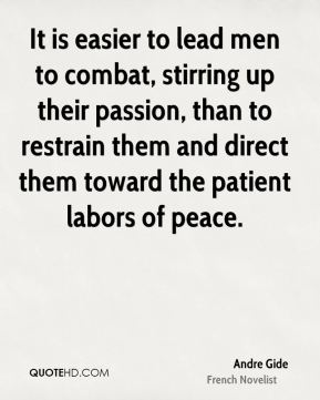 Andre Gide - It is easier to lead men to combat, stirring up their passion, than to restrain them and direct them toward the patient labors of peace.