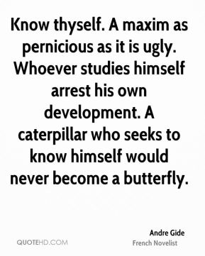 Andre Gide - Know thyself. A maxim as pernicious as it is ugly. Whoever studies himself arrest his own development. A caterpillar who seeks to know himself would never become a butterfly.