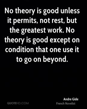 Andre Gide - No theory is good unless it permits, not rest, but the greatest work. No theory is good except on condition that one use it to go on beyond.