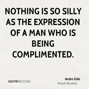 Andre Gide - Nothing is so silly as the expression of a man who is being complimented.