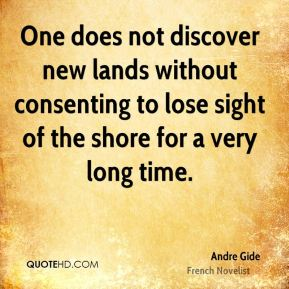 Andre Gide - One does not discover new lands without consenting to lose sight of the shore for a very long time.