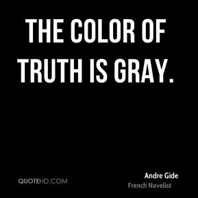 Andre Gide - The color of truth is gray.