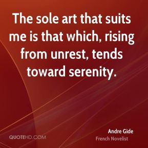 Andre Gide - The sole art that suits me is that which, rising from unrest, tends toward serenity.