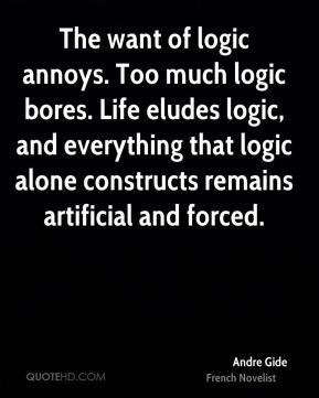 Andre Gide - The want of logic annoys. Too much logic bores. Life eludes logic, and everything that logic alone constructs remains artificial and forced.
