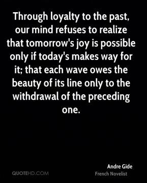 Through loyalty to the past, our mind refuses to realize that tomorrow's joy is possible only if today's makes way for it; that each wave owes the beauty of its line only to the withdrawal of the preceding one.