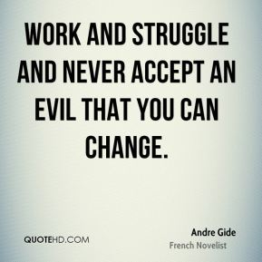 Andre Gide - Work and struggle and never accept an evil that you can change.
