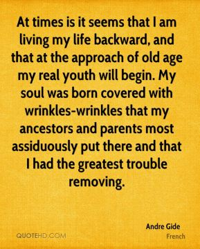 At times is it seems that I am living my life backward, and that at the approach of old age my real youth will begin. My soul was born covered with wrinkles-wrinkles that my ancestors and parents most assiduously put there and that I had the greatest trouble removing.
