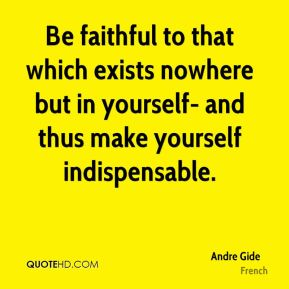 Andre Gide - Be faithful to that which exists nowhere but in yourself- and thus make yourself indispensable.