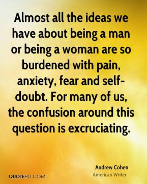 Almost all the ideas we have about being a man or being a woman are so burdened with pain, anxiety, fear and self-doubt. For many of us, the confusion around this question is excruciating.