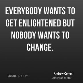 Everybody wants to get enlightened but nobody wants to change.