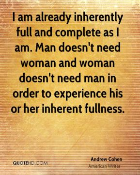 I am already inherently full and complete as I am. Man doesn't need woman and woman doesn't need man in order to experience his or her inherent fullness.