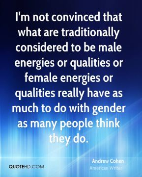 Andrew Cohen - I'm not convinced that what are traditionally considered to be male energies or qualities or female energies or qualities really have as much to do with gender as many people think they do.
