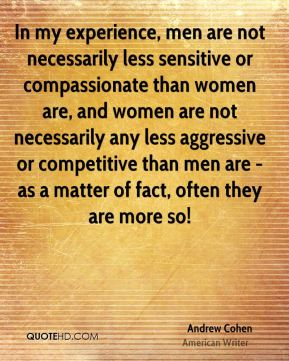 In my experience, men are not necessarily less sensitive or compassionate than women are, and women are not necessarily any less aggressive or competitive than men are - as a matter of fact, often they are more so!