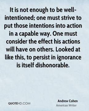 It is not enough to be well-intentioned; one must strive to put those intentions into action in a capable way. One must consider the effect his actions will have on others. Looked at like this, to persist in ignorance is itself dishonorable.