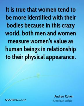 Andrew Cohen - It is true that women tend to be more identified with their bodies because in this crazy world, both men and women measure women's value as human beings in relationship to their physical appearance.