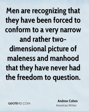 Men are recognizing that they have been forced to conform to a very narrow and rather two-dimensional picture of maleness and manhood that they have never had the freedom to question.