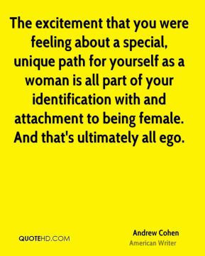 The excitement that you were feeling about a special, unique path for yourself as a woman is all part of your identification with and attachment to being female. And that's ultimately all ego.