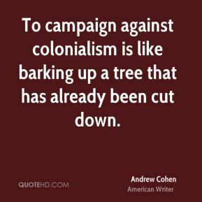 Andrew Cohen - To campaign against colonialism is like barking up a tree that has already been cut down.