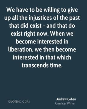We have to be willing to give up all the injustices of the past that did exist - and that do exist right now. When we become interested in liberation, we then become interested in that which transcends time.