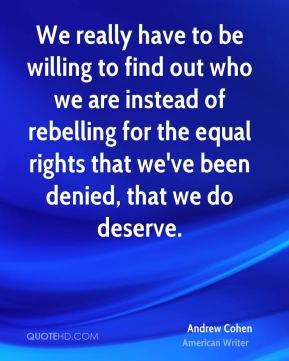 Andrew Cohen - We really have to be willing to find out who we are instead of rebelling for the equal rights that we've been denied, that we do deserve.