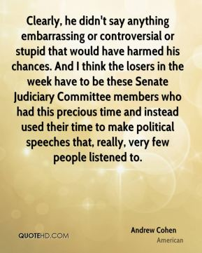 Andrew Cohen - Clearly, he didn't say anything embarrassing or controversial or stupid that would have harmed his chances. And I think the losers in the week have to be these Senate Judiciary Committee members who had this precious time and instead used their time to make political speeches that, really, very few people listened to.