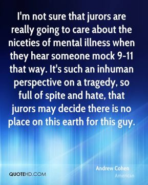 Andrew Cohen - I'm not sure that jurors are really going to care about the niceties of mental illness when they hear someone mock 9-11 that way. It's such an inhuman perspective on a tragedy, so full of spite and hate, that jurors may decide there is no place on this earth for this guy.