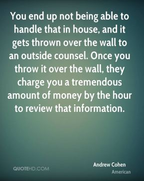 You end up not being able to handle that in house, and it gets thrown over the wall to an outside counsel. Once you throw it over the wall, they charge you a tremendous amount of money by the hour to review that information.
